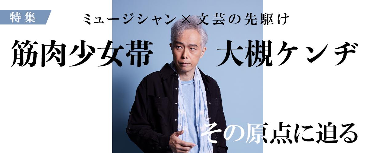 """ミュージシャン×文芸の先駆け、筋肉少女帯""""大槻ケンヂ""""の原点に迫る"""